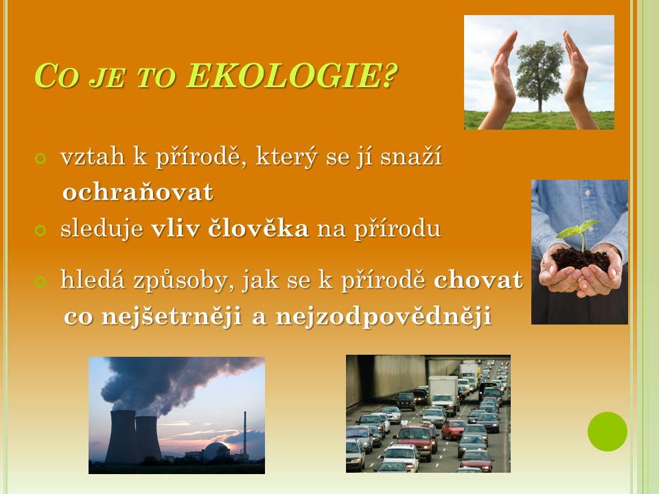 C O JE TO EKOLOGIE? vztah k přírodě, který se jí snaží ochraňovat ochraňovat sleduje vliv člověka na přírodu hledá způsoby, jak se k přírodě chovat co
