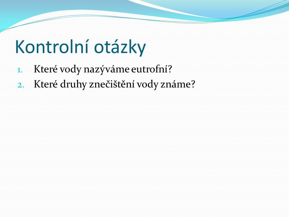 Kontrolní otázky 1. Které vody nazýváme eutrofní 2. Které druhy znečištění vody známe