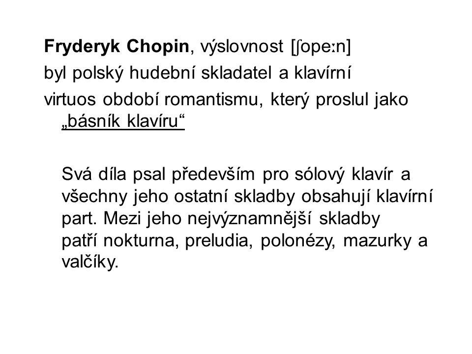 """Fryderyk Chopin, výslovnost [ ʃ ope ː n] byl polský hudební skladatel a klavírní virtuos období romantismu, který proslul jako """"básník klavíru"""" Svá dí"""