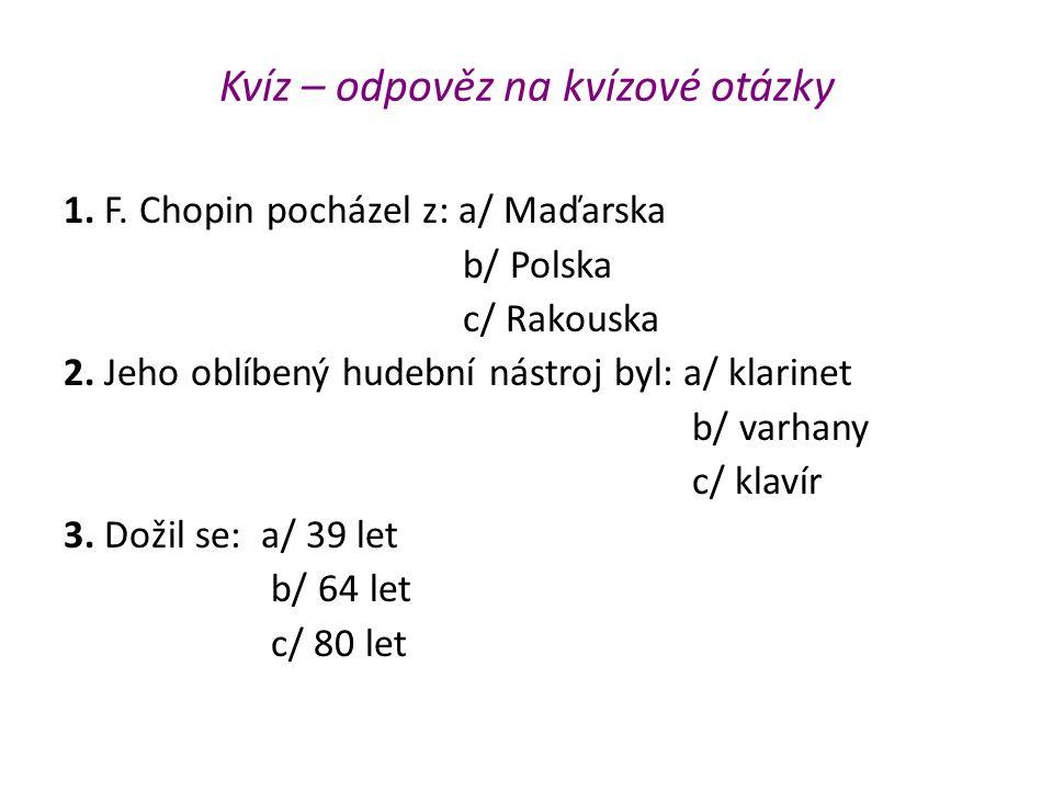 Kvíz – odpověz na kvízové otázky 1. F. Chopin pocházel z: a/ Maďarska b/ Polska c/ Rakouska 2. Jeho oblíbený hudební nástroj byl: a/ klarinet b/ varha