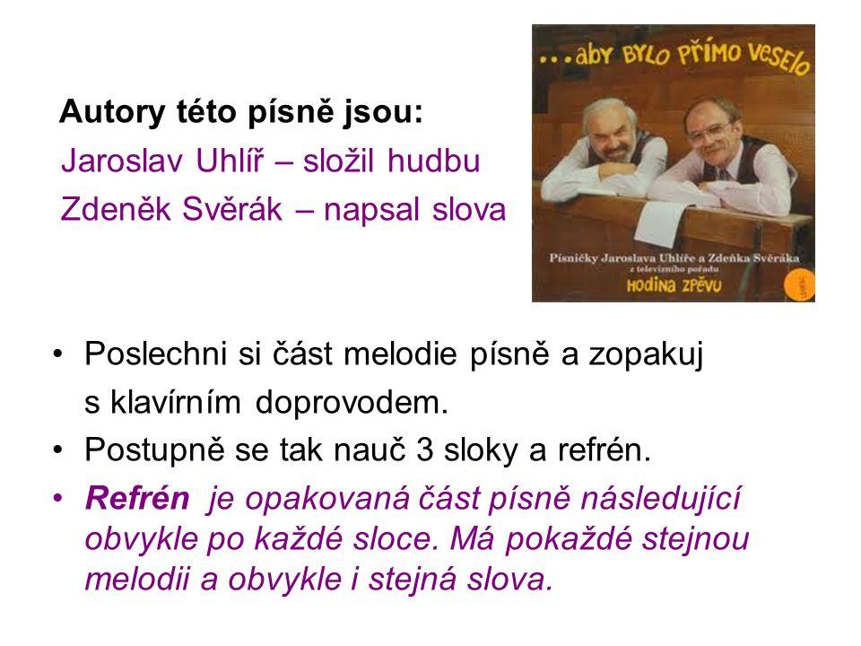 Autory této písně jsou: Jaroslav Uhlíř – složil hudbu Zdeněk Svěrák – napsal slova Poslechni si část melodie písně a zopakuj s klavírním doprovodem. P