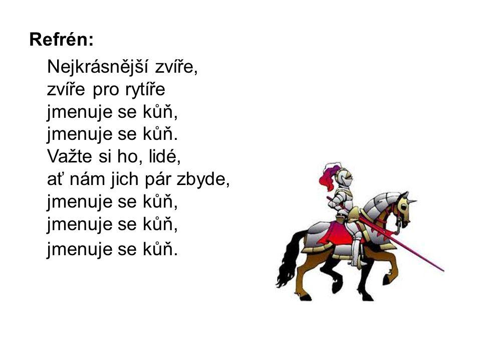 Refrén: Nejkrásnější zvíře, zvíře pro rytíře jmenuje se kůň, jmenuje se kůň. Važte si ho, lidé, ať nám jich pár zbyde, jmenuje se kůň, jmenuje se kůň,