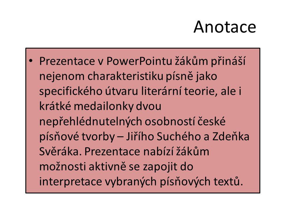 Anotace Prezentace v PowerPointu žákům přináší nejenom charakteristiku písně jako specifického útvaru literární teorie, ale i krátké medailonky dvou nepřehlédnutelných osobností české písňové tvorby – Jiřího Suchého a Zdeňka Svěráka.