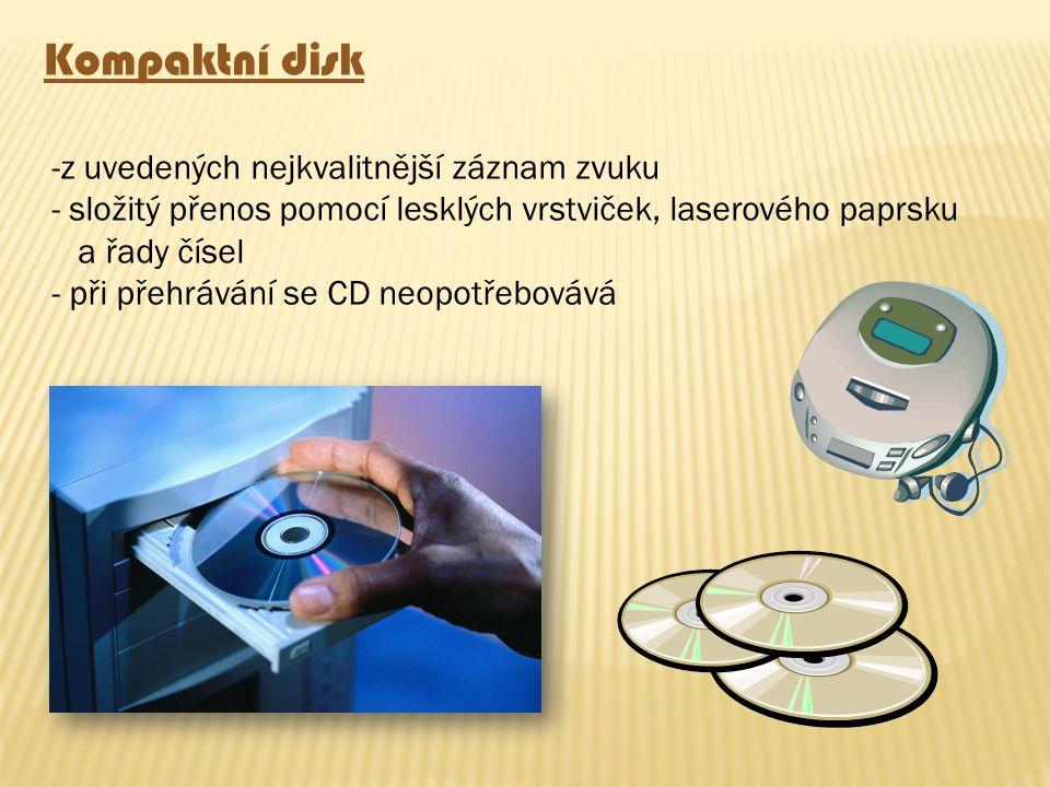 Kompaktní disk -z uvedených nejkvalitnější záznam zvuku - složitý přenos pomocí lesklých vrstviček, laserového paprsku a řady čísel - při přehrávání s
