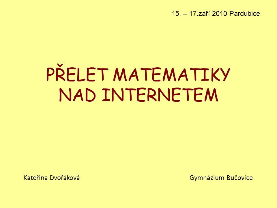 PŘELET MATEMATIKY NAD INTERNETEM Kateřina Dvořáková Gymnázium Bučovice 15. – 17.září 2010 Pardubice