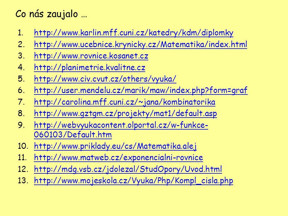 Co nás zaujalo … 1.http://www.karlin.mff.cuni.cz/katedry/kdm/diplomkyhttp://www.karlin.mff.cuni.cz/katedry/kdm/diplomky 2.http://www.ucebnice.krynicky.cz/Matematika/index.htmlhttp://www.ucebnice.krynicky.cz/Matematika/index.html 3.http://www.rovnice.kosanet.czhttp://www.rovnice.kosanet.cz 4.http://planimetrie.kvalitne.czhttp://planimetrie.kvalitne.cz 5.http://www.civ.cvut.cz/others/vyuka/http://www.civ.cvut.cz/others/vyuka/ 6.http://user.mendelu.cz/marik/maw/index.php?form=grafhttp://user.mendelu.cz/marik/maw/index.php?form=graf 7.http://carolina.mff.cuni.cz/~jana/kombinatorikahttp://carolina.mff.cuni.cz/~jana/kombinatorika 8.http://www.gztgm.cz/projekty/mat1/default.asphttp://www.gztgm.cz/projekty/mat1/default.asp 9.http://webvyukacontent.olportal.cz/w-funkce- 060103/Default.htmhttp://webvyukacontent.olportal.cz/w-funkce- 060103/Default.htm 10.http://www.priklady.eu/cs/Matematika.alejhttp://www.priklady.eu/cs/Matematika.alej 11.http://www.matweb.cz/exponencialni-rovnicehttp://www.matweb.cz/exponencialni-rovnice 12.http://mdg.vsb.cz/jdolezal/StudOpory/Uvod.htmlhttp://mdg.vsb.cz/jdolezal/StudOpory/Uvod.html 13.http://www.mojeskola.cz/Vyuka/Php/Kompl_cisla.phphttp://www.mojeskola.cz/Vyuka/Php/Kompl_cisla.php