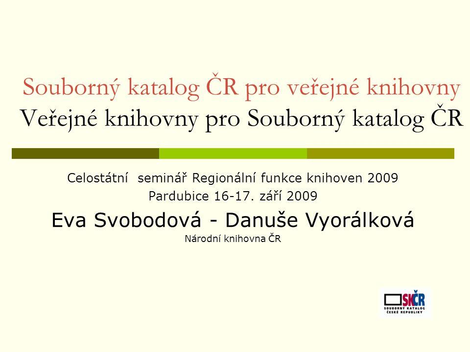 Souborný katalog ČR pro veřejné knihovny Veřejné knihovny pro Souborný katalog ČR Celostátní seminář Regionální funkce knihoven 2009 Pardubice 16-17.