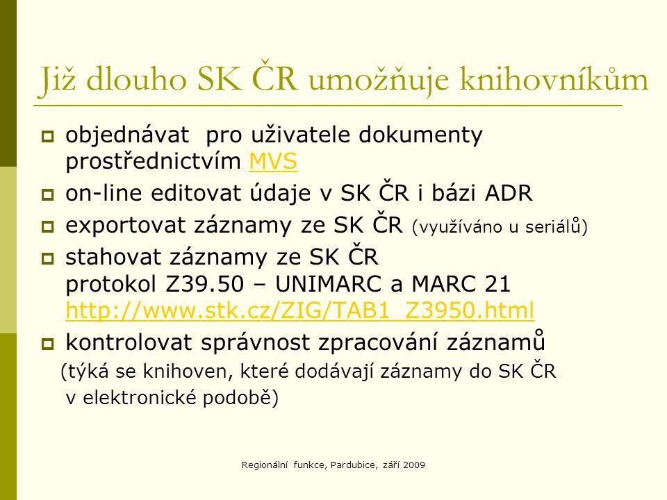 Již dlouho SK ČR umožňuje knihovníkům  objednávat pro uživatele dokumenty prostřednictvím MVSMVS  on-line editovat údaje v SK ČR i bázi ADR  exportovat záznamy ze SK ČR (využíváno u seriálů)  stahovat záznamy ze SK ČR protokol Z39.50 – UNIMARC a MARC 21 http://www.stk.cz/ZIG/TAB1_Z3950.html http://www.stk.cz/ZIG/TAB1_Z3950.html  kontrolovat správnost zpracování záznamů (týká se knihoven, které dodávají záznamy do SK ČR v elektronické podobě)