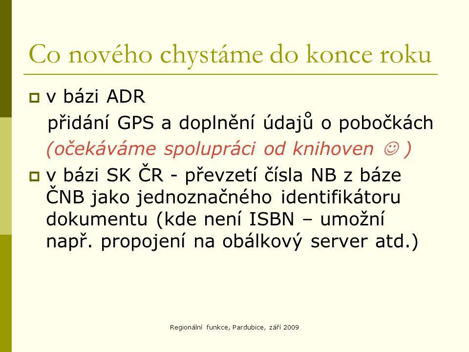 Co nového chystáme do konce roku  v bázi ADR přidání GPS a doplnění údajů o pobočkách (očekáváme spolupráci od knihoven )  v bázi SK ČR - převzetí čísla NB z báze ČNB jako jednoznačného identifikátoru dokumentu (kde není ISBN – umožní např.