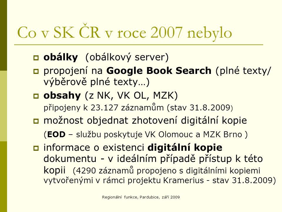 Regionální funkce, Pardubice, září 2009 Co v SK ČR v roce 2007 nebylo  obálky (obálkový server)  propojení na Google Book Search (plné texty/ výběrově plné texty…)  obsahy (z NK, VK OL, MZK) připojeny k 23.127 záznamům (stav 31.8.2009 )  možnost objednat zhotovení digitální kopie (EOD – službu poskytuje VK Olomouc a MZK Brno )  informace o existenci digitální kopie dokumentu - v ideálním případě přístup k této kopii (4290 záznamů propojeno s digitálními kopiemi vytvořenými v rámci projektu Kramerius - stav 31.8.2009)