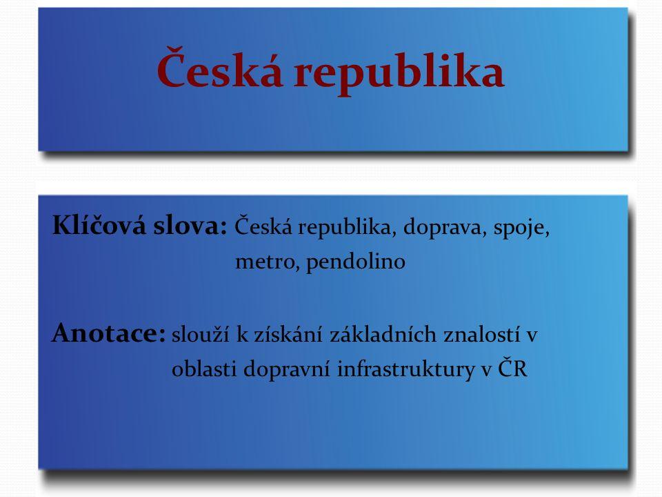 Česká republika Klíčová slova: Česká republika, doprava, spoje, metro, pendolino Anotace: slouží k získání základních znalostí v oblasti dopravní infrastruktury v ČR