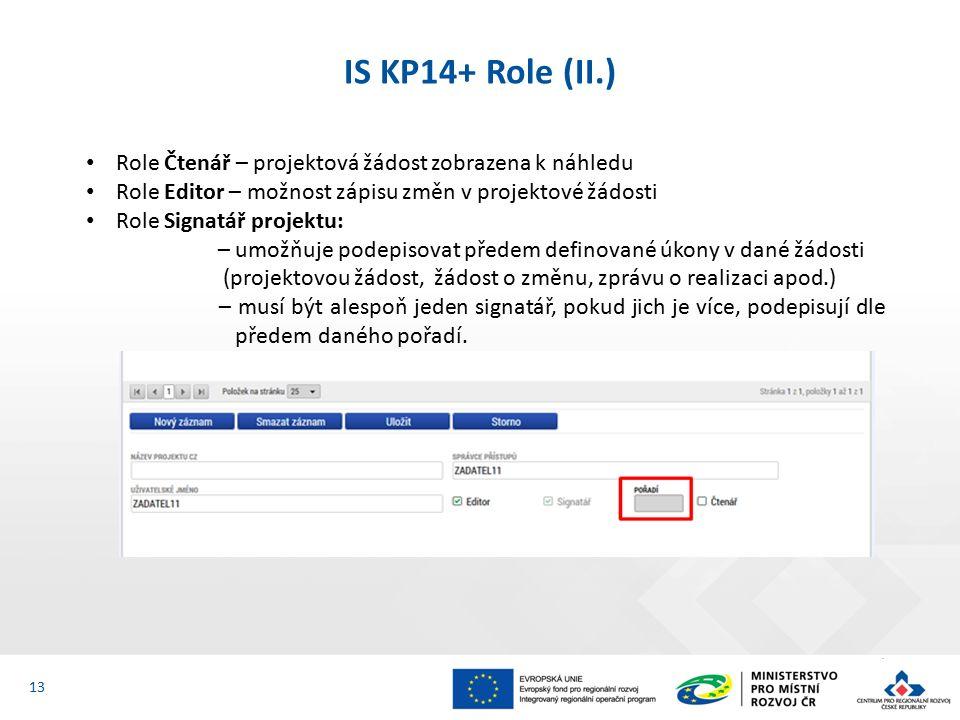 IS KP14+ Role (II.) 13 Role Čtenář – projektová žádost zobrazena k náhledu Role Editor – možnost zápisu změn v projektové žádosti Role Signatář projektu: – umožňuje podepisovat předem definované úkony v dané žádosti (projektovou žádost, žádost o změnu, zprávu o realizaci apod.) – musí být alespoň jeden signatář, pokud jich je více, podepisují dle předem daného pořadí.