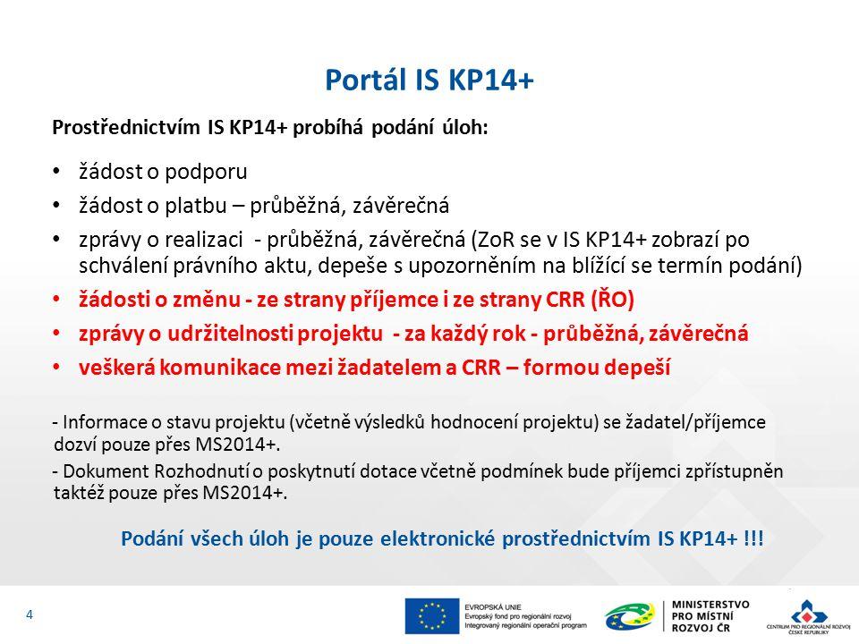 Prostřednictvím IS KP14+ probíhá podání úloh: žádost o podporu žádost o platbu – průběžná, závěrečná zprávy o realizaci - průběžná, závěrečná (ZoR se v IS KP14+ zobrazí po schválení právního aktu, depeše s upozorněním na blížící se termín podání) žádosti o změnu - ze strany příjemce i ze strany CRR (ŘO) zprávy o udržitelnosti projektu - za každý rok - průběžná, závěrečná veškerá komunikace mezi žadatelem a CRR – formou depeší - Informace o stavu projektu (včetně výsledků hodnocení projektu) se žadatel/příjemce dozví pouze přes MS2014+.