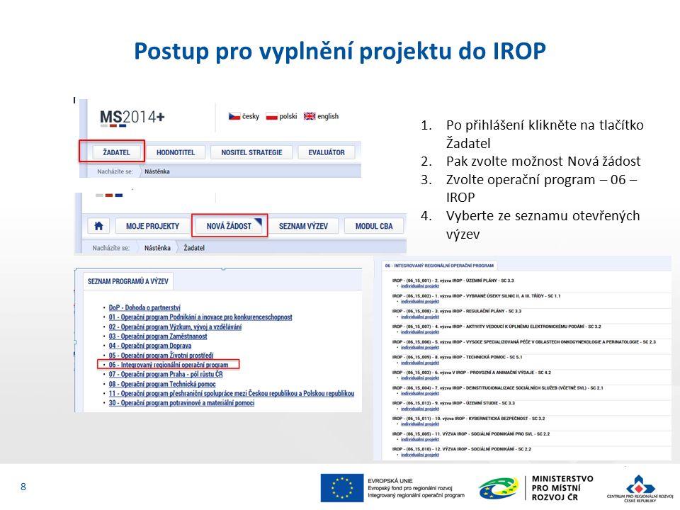 Postup pro vyplnění projektu do IROP 8 1.Po přihlášení klikněte na tlačítko Žadatel 2.Pak zvolte možnost Nová žádost 3.Zvolte operační program – 06 – IROP 4.Vyberte ze seznamu otevřených výzev