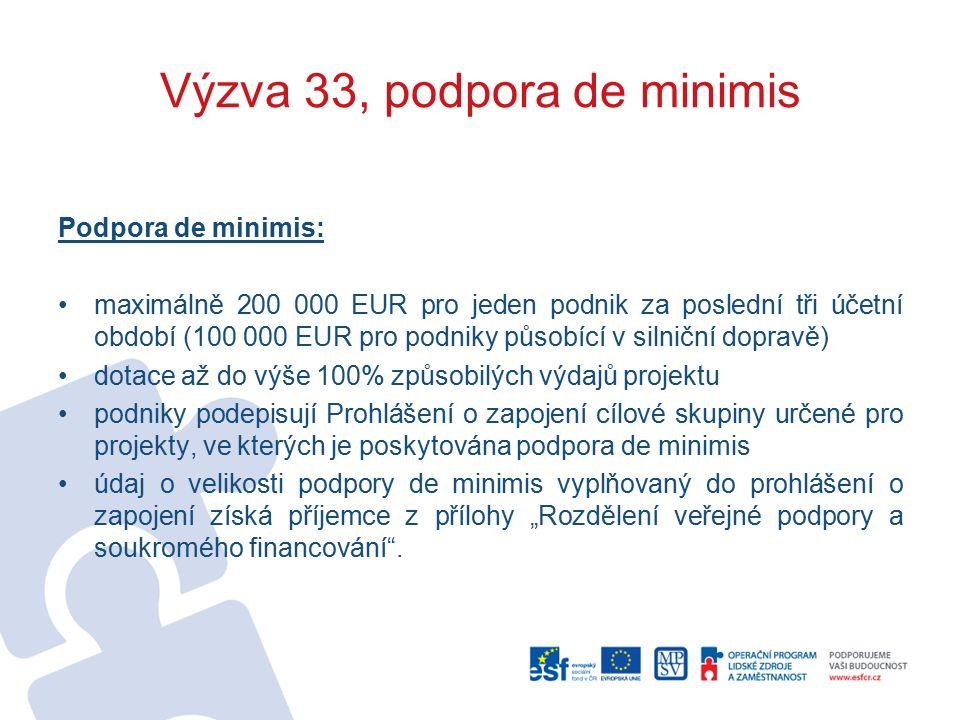 """Výzva 33, podpora de minimis Podpora de minimis: maximálně 200 000 EUR pro jeden podnik za poslední tři účetní období (100 000 EUR pro podniky působící v silniční dopravě) dotace až do výše 100% způsobilých výdajů projektu podniky podepisují Prohlášení o zapojení cílové skupiny určené pro projekty, ve kterých je poskytována podpora de minimis údaj o velikosti podpory de minimis vyplňovaný do prohlášení o zapojení získá příjemce z přílohy """"Rozdělení veřejné podpory a soukromého financování ."""