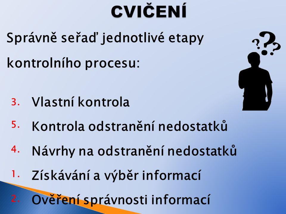 Správně seřaď jednotlivé etapy kontrolního procesu: Vlastní kontrola Kontrola odstranění nedostatků Návrhy na odstranění nedostatků Získávání a výběr informací Ověření správnosti informací 3.