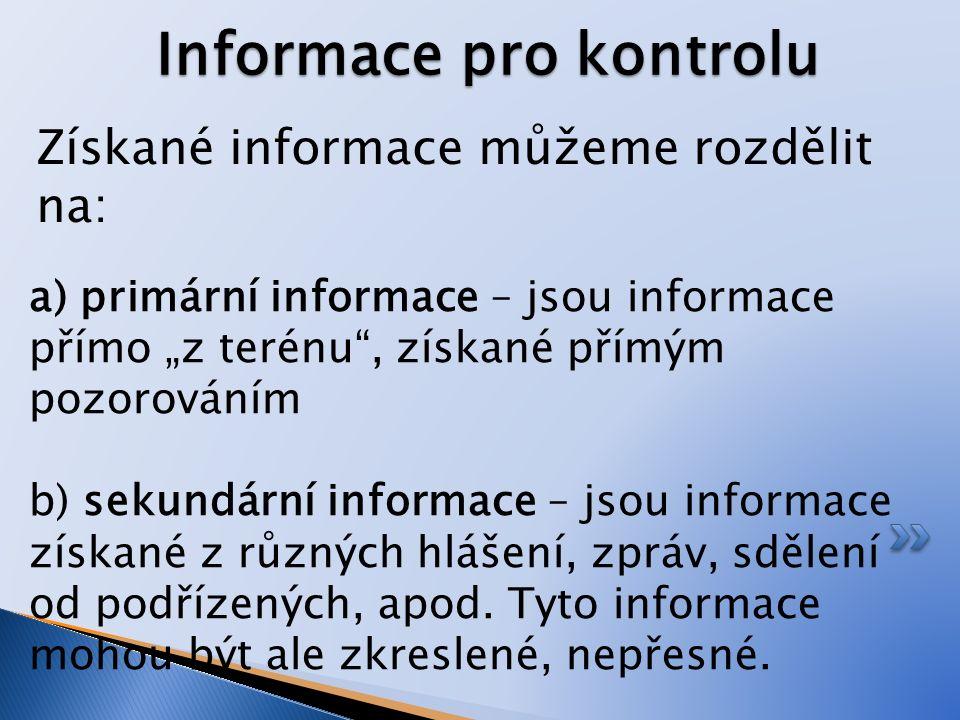 """Získané informace můžeme rozdělit na: Informace pro kontrolu a) primární informace – jsou informace přímo """"z terénu , získané přímým pozorováním b) sekundární informace – jsou informace získané z různých hlášení, zpráv, sdělení od podřízených, apod."""