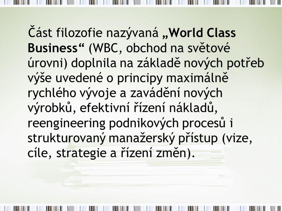"""Část filozofie nazývaná """"World Class Business (WBC, obchod na světové úrovni) doplnila na základě nových potřeb výše uvedené o principy maximálně rychlého vývoje a zavádění nových výrobků, efektivní řízení nákladů, reengineering podnikových procesů i strukturovaný manažerský přístup (vize, cíle, strategie a řízení změn)."""