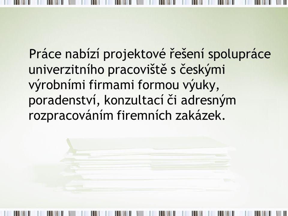 Práce nabízí projektové řešení spolupráce univerzitního pracoviště s českými výrobními firmami formou výuky, poradenství, konzultací či adresným rozpracováním firemních zakázek.