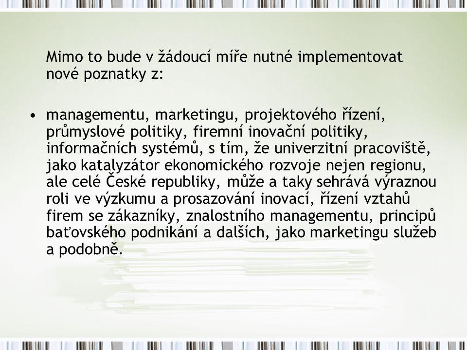 Mimo to bude v žádoucí míře nutné implementovat nové poznatky z: managementu, marketingu, projektového řízení, průmyslové politiky, firemní inovační politiky, informačních systémů, s tím, že univerzitní pracoviště, jako katalyzátor ekonomického rozvoje nejen regionu, ale celé České republiky, může a taky sehrává výraznou roli ve výzkumu a prosazování inovací, řízení vztahů firem se zákazníky, znalostního managementu, principů baťovského podnikání a dalších, jako marketingu služeb a podobně.