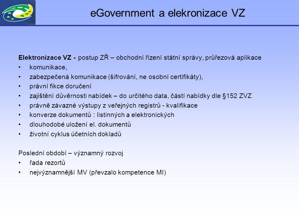 eGovernment a elekronizace VZ Elektronizace VZ - postup ZŘ – obchodní řízení státní správy, průřezová aplikace komunikace, zabezpečená komunikace (šifrování, ne osobní certifikáty), právní fikce doručení zajištění důvěrnosti nabídek – do určitého data, částí nabídky dle §152 ZVZ právně závazné výstupy z veřejných registrů - kvalifikace konverze dokumentů : listinných a elektronických dlouhodobé uložení el.