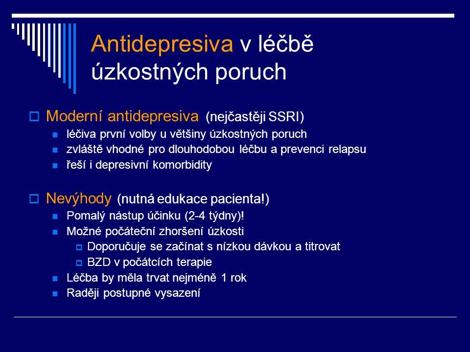 Antidepresiva v léčbě úzkostných poruch  Moderní antidepresiva (nejčastěji SSRI) léčiva první volby u většiny úzkostných poruch zvláště vhodné pro dlouhodobou léčbu a prevenci relapsu řeší i depresivní komorbidity  Nevýhody (nutná edukace pacienta!) Pomalý nástup účinku (2-4 týdny).