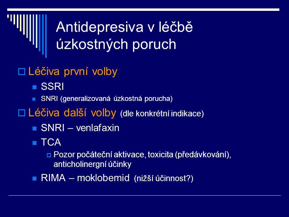 Antidepresiva v léčbě úzkostných poruch  Léčiva první volby SSRI SNRI (generalizovaná úzkostná porucha)  Léčiva další volby (dle konkrétní indikace) SNRI – venlafaxin TCA  Pozor počáteční aktivace, toxicita (předávkování), anticholinergní účinky RIMA – moklobemid (nižší účinnost )
