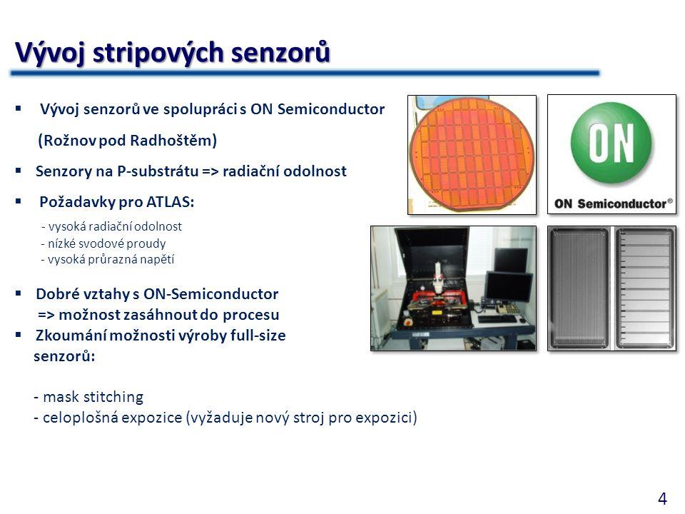 4 Vývoj stripových senzorů  Vývoj senzorů ve spolupráci s ON Semiconductor (Rožnov pod Radhoštěm)  Senzory na P-substrátu => radiační odolnost  Požadavky pro ATLAS: - vysoká radiační odolnost - nízké svodové proudy - vysoká průrazná napětí  Dobré vztahy s ON-Semiconductor => možnost zasáhnout do procesu  Zkoumání možnosti výroby full-size senzorů: - mask stitching - celoplošná expozice (vyžaduje nový stroj pro expozici)