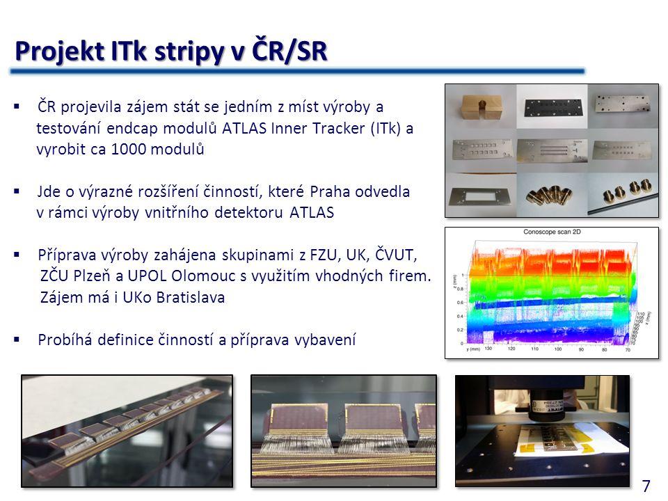 7 Projekt ITk stripy v ČR/SR  ČR projevila zájem stát se jedním z míst výroby a testování endcap modulů ATLAS Inner Tracker (ITk) a vyrobit ca 1000 modulů  Jde o výrazné rozšíření činností, které Praha odvedla v rámci výroby vnitřního detektoru ATLAS  Příprava výroby zahájena skupinami z FZU, UK, ČVUT, ZČU Plzeň a UPOL Olomouc s využitím vhodných firem.