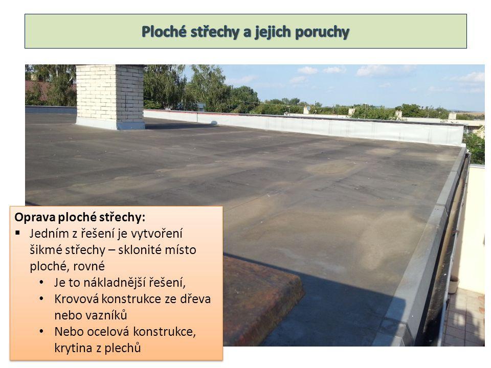 Oprava ploché střechy:  Jedním z řešení je vytvoření šikmé střechy – sklonité místo ploché, rovné Je to nákladnější řešení, Krovová konstrukce ze dřeva nebo vazníků Nebo ocelová konstrukce, krytina z plechů Oprava ploché střechy:  Jedním z řešení je vytvoření šikmé střechy – sklonité místo ploché, rovné Je to nákladnější řešení, Krovová konstrukce ze dřeva nebo vazníků Nebo ocelová konstrukce, krytina z plechů