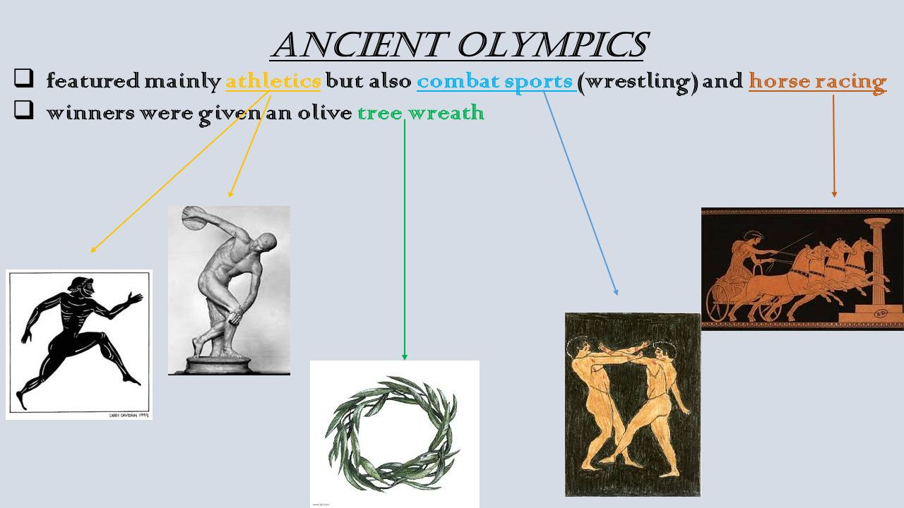 Ancient Olympics  featured mainly athletics but also combat sports (wrestling) and horse racing  winners were given an olive tree wreath