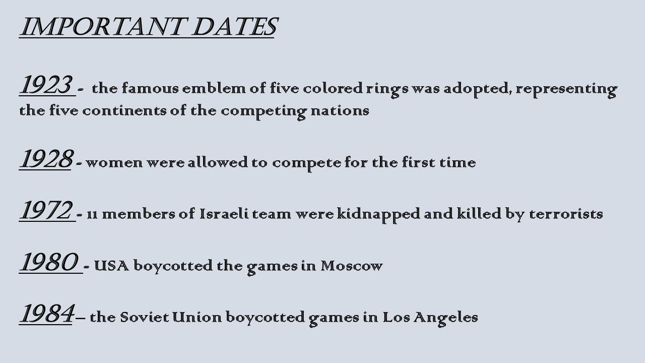 Important dates 1923 - the famous emblem of five colored rings was adopted, representing the five continents of the competing nations 1928 - women were allowed to compete for the first time 1972 - 11 members of Israeli team were kidnapped and killed by terrorists 1980 - USA boycotted the games in Moscow 1984 – the Soviet Union boycotted games in Los Angeles