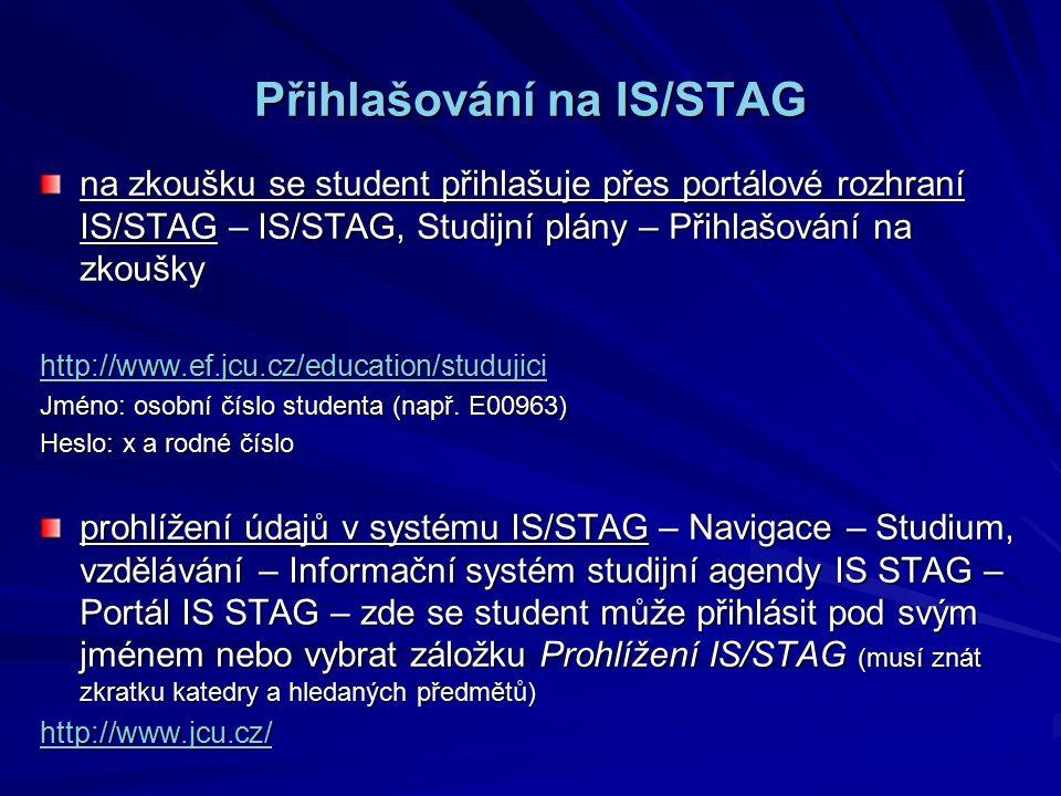 Přihlašování na IS/STAG na zkoušku se student přihlašuje přes portálové rozhraní IS/STAG – IS/STAG, Studijní plány – Přihlašování na zkoušky http://www.ef.jcu.cz/education/studujici Jméno: osobní číslo studenta (např.