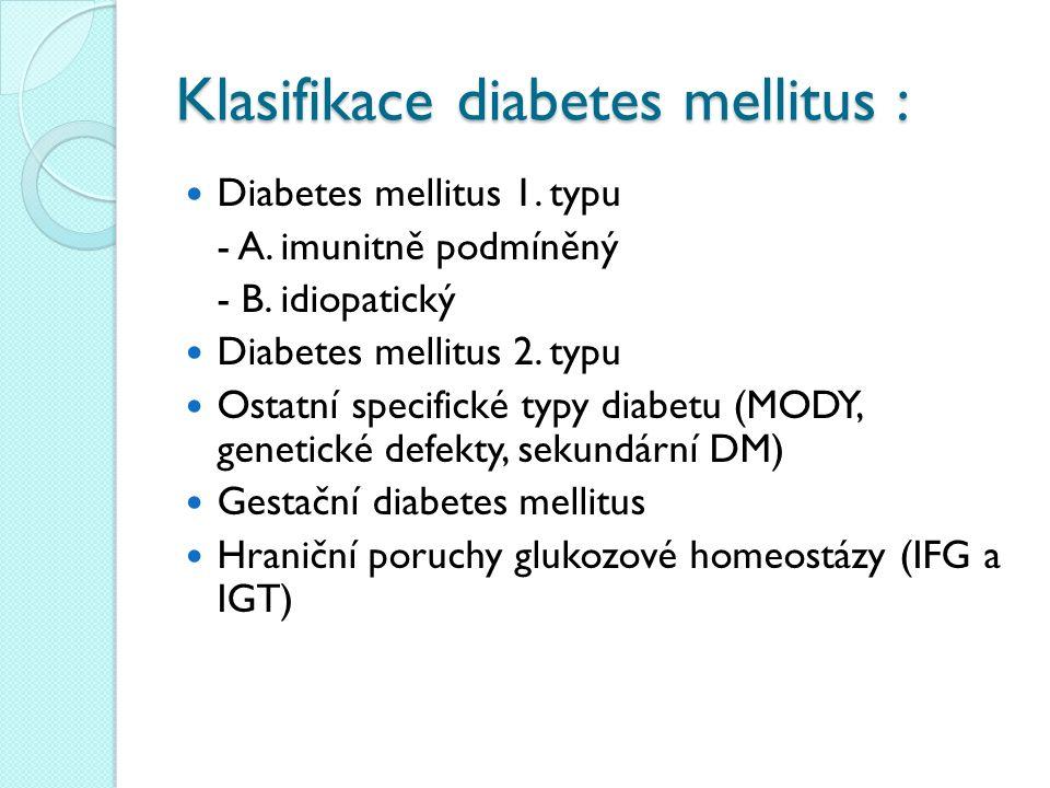 Klasifikace diabetes mellitus : Diabetes mellitus 1. typu - A. imunitně podmíněný - B. idiopatický Diabetes mellitus 2. typu Ostatní specifické typy d