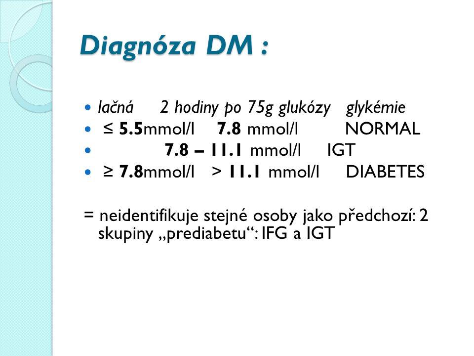"""Diagnóza DM : lačná 2 hodiny po 75g glukózy glykémie ≤ 5.5mmol/l 7.8 mmol/l NORMAL 7.8 – 11.1 mmol/l IGT ≥ 7.8mmol/l > 11.1 mmol/l DIABETES = neidentifikuje stejné osoby jako předchozí: 2 skupiny """"prediabetu : IFG a IGT"""