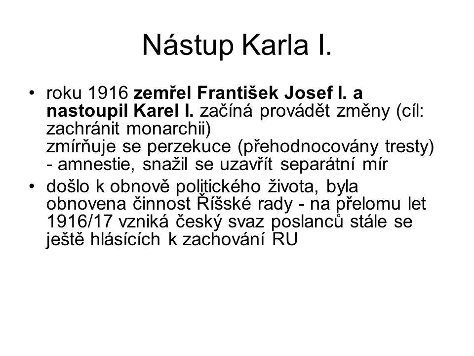 Nástup Karla I. roku 1916 zemřel František Josef I. a nastoupil Karel I. začíná provádět změny (cíl: zachránit monarchii) zmírňuje se perzekuce (přeho