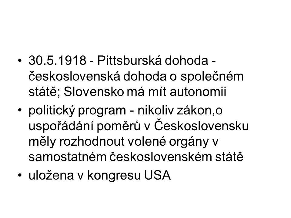 30.5.1918 - Pittsburská dohoda - československá dohoda o společném státě; Slovensko má mít autonomii politický program - nikoliv zákon,o uspořádání po