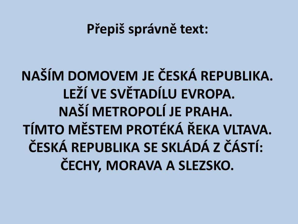 Přepiš správně text: NAŠÍM DOMOVEM JE ČESKÁ REPUBLIKA.