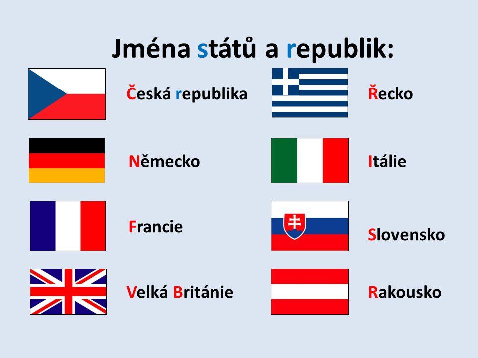 Jména států a republik: Česká republika Německo Francie Velká Británie Řecko Itálie Slovensko Rakousko