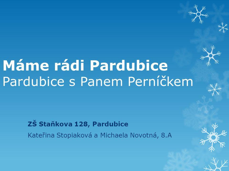 Máme rádi Pardubice Pardubice s Panem Perníčkem ZŠ Staňkova 128, Pardubice Kateřina Stopiaková a Michaela Novotná, 8.A