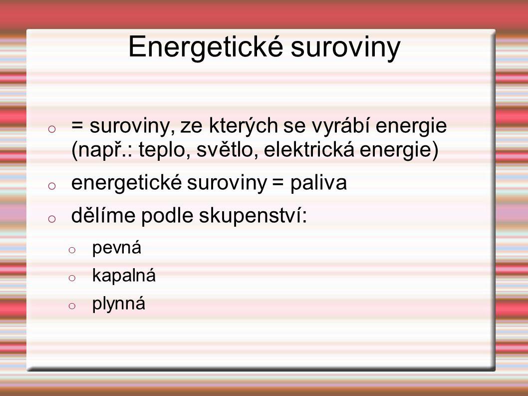 Energetické suroviny o = suroviny, ze kterých se vyrábí energie (např.: teplo, světlo, elektrická energie) o energetické suroviny = paliva o dělíme podle skupenství: o pevná o kapalná o plynná