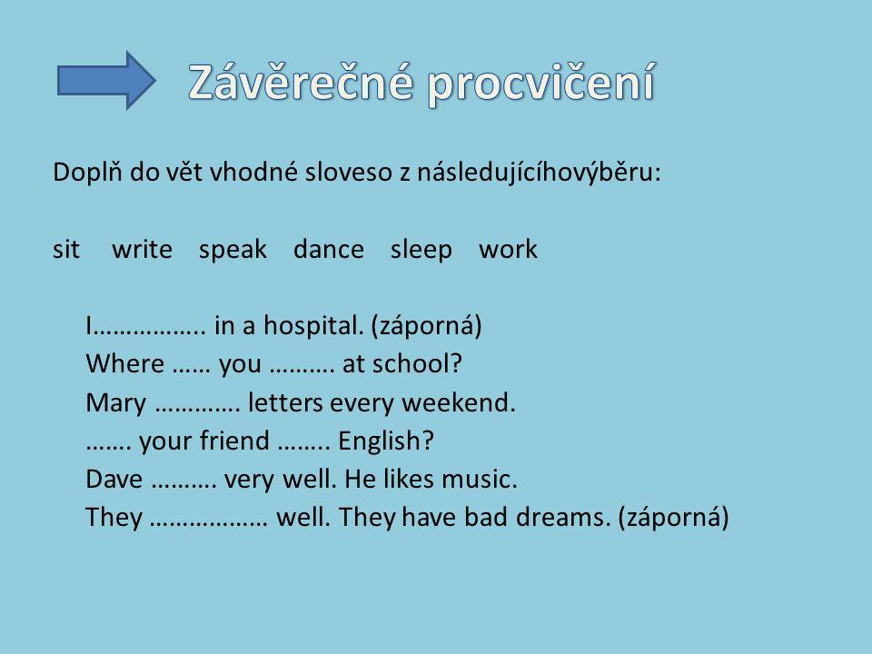 Doplň do vět vhodné sloveso z následujícíhovýběru: sit write speak dance sleep work I……………..