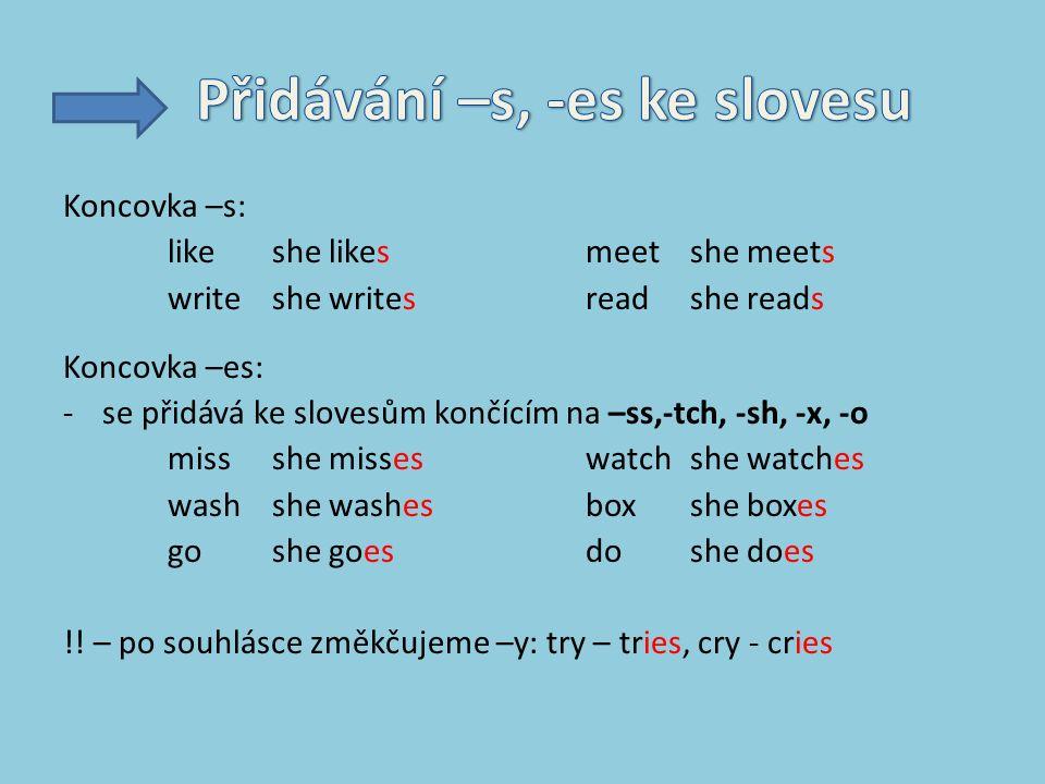 Koncovka –s: like she likesmeet she meets writeshe writesreadshe reads Koncovka –es: -se přidává ke slovesům končícím na –ss,-tch, -sh, -x, -o missshe misseswatchshe watches washshe washesboxshe boxes goshe goesdoshe does !.