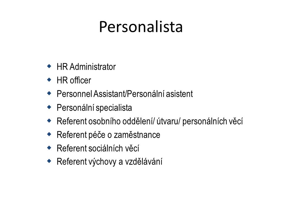 Personalista  HR Administrator  HR officer  Personnel Assistant/Personální asistent  Personální specialista  Referent osobního oddělení/ útvaru/ personálních věcí  Referent péče o zaměstnance  Referent sociálních věcí  Referent výchovy a vzdělávání