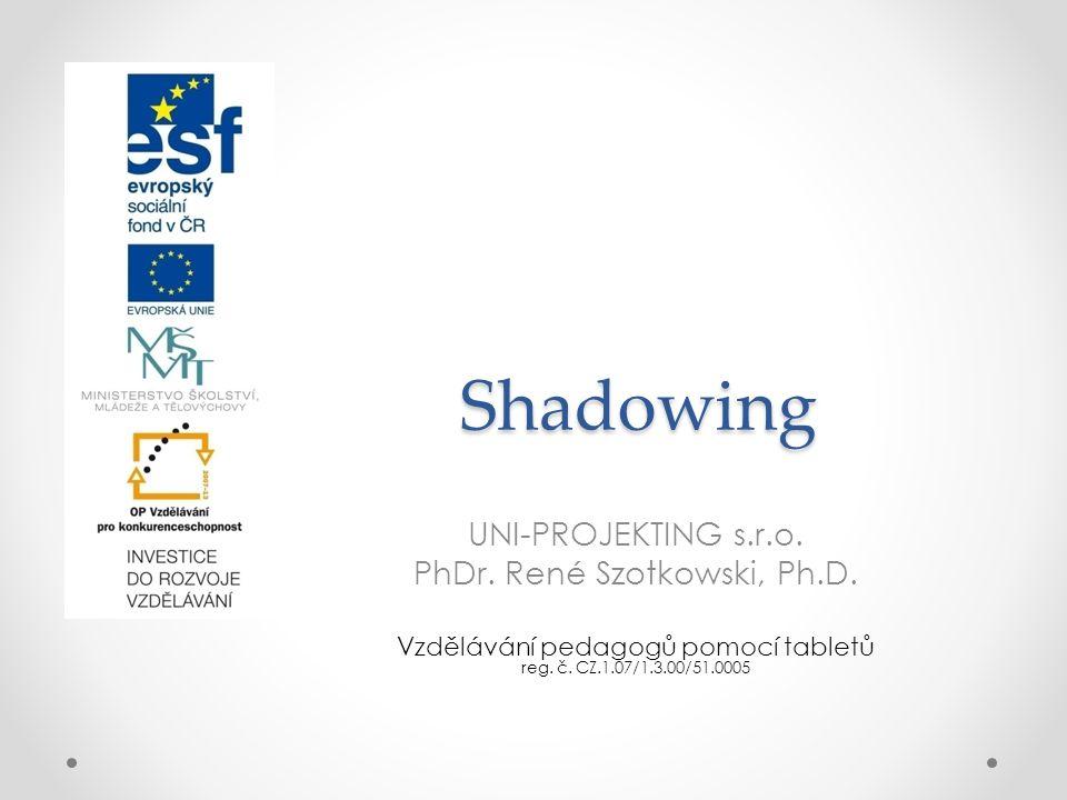 Shadowing UNI-PROJEKTING s.r.o. PhDr. René Szotkowski, Ph.D. Vzdělávání pedagogů pomocí tabletů reg. č. CZ.1.07/1.3.00/51.0005