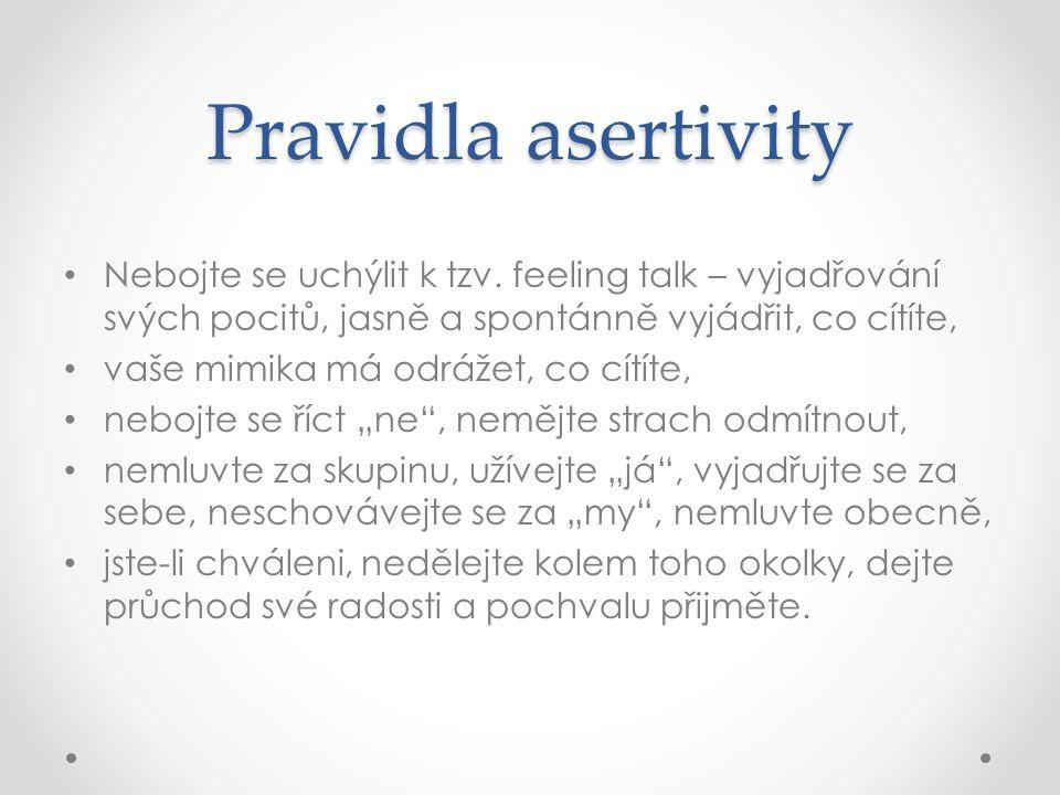 Pravidla asertivity Nebojte se uchýlit k tzv. feeling talk – vyjadřování svých pocitů, jasně a spontánně vyjádřit, co cítíte, vaše mimika má odrážet,