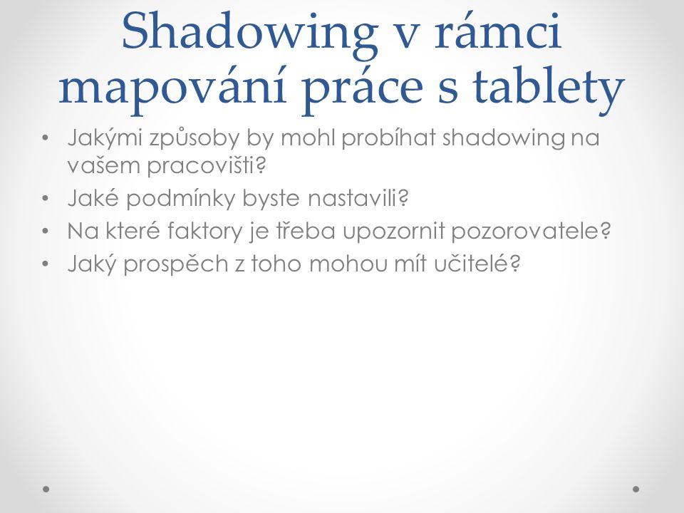 Shadowing v rámci mapování práce s tablety Jakými způsoby by mohl probíhat shadowing na vašem pracovišti? Jaké podmínky byste nastavili? Na které fakt