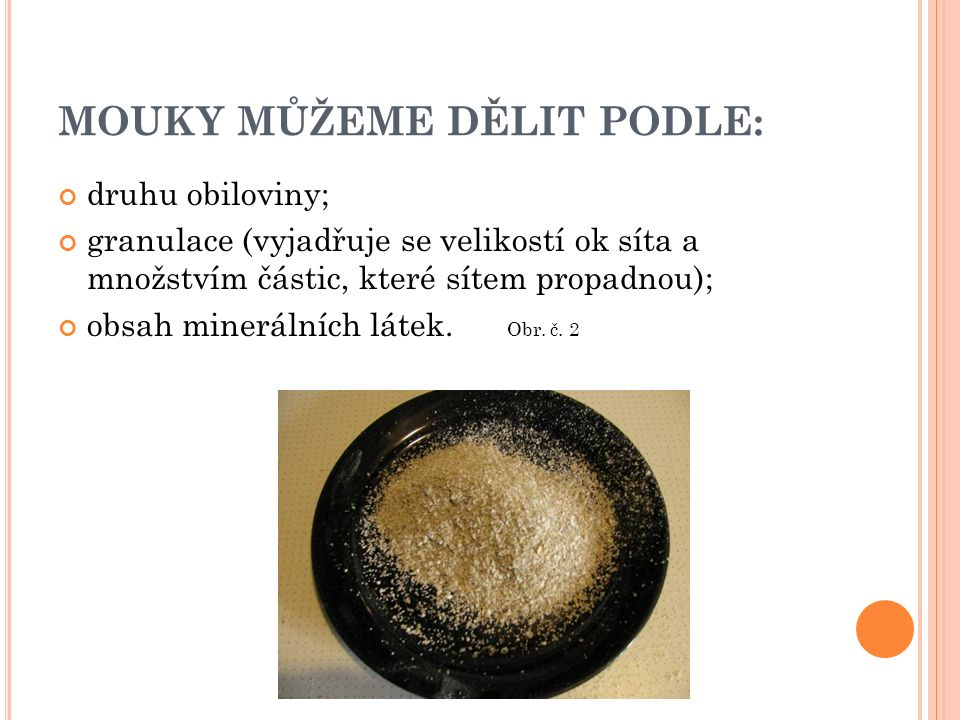 MOUKY MŮŽEME DĚLIT PODLE: druhu obiloviny; granulace (vyjadřuje se velikostí ok síta a množstvím částic, které sítem propadnou); obsah minerálních látek.