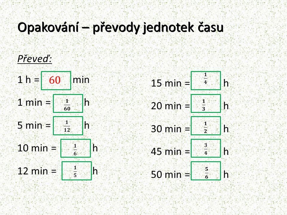 Opakování – převody jednotek času Převeď na minuty: 0,75 h = 6 min 36 min 40 min 70 min = 1 h 10 min 25 min 19 min 135 min =2 h 15 min 45 min