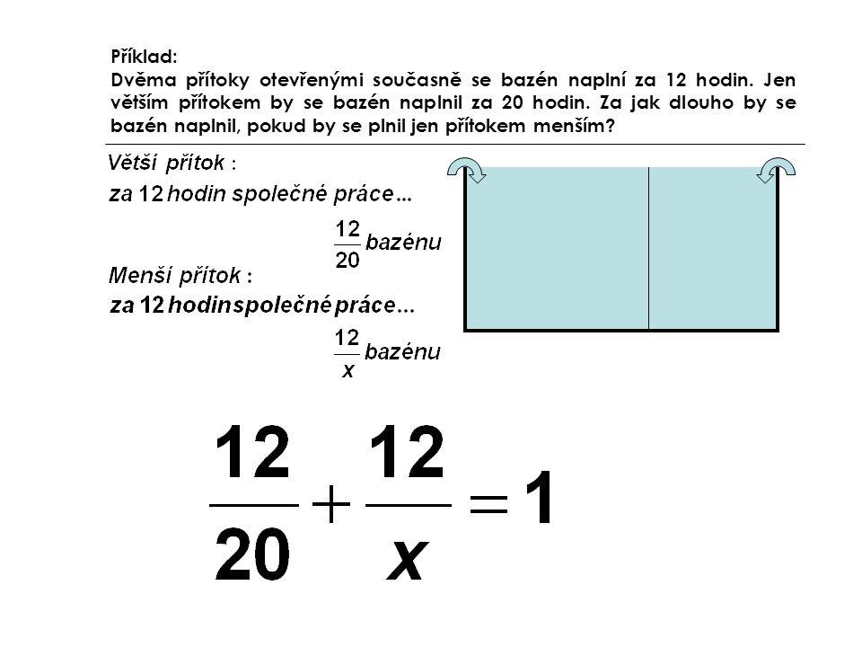 Příklad: Dvěma přítoky otevřenými současně se bazén naplní za 12 hodin. Jen větším přítokem by se bazén naplnil za 20 hodin. Za jak dlouho by se bazén